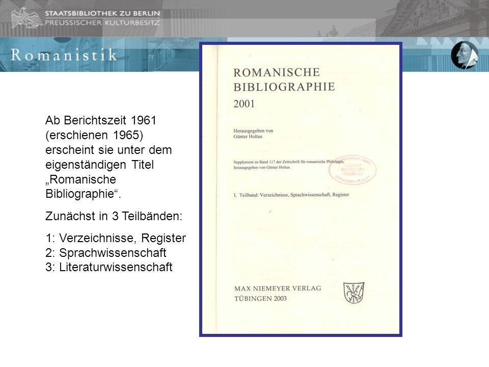 Ab Berichtszeit 1961 (erschienen 1965) erscheint sie unter dem eigenständigen Titel Romanische Bibliographie. Zunächst in 3 Teilbänden: 1: Verzeichnis