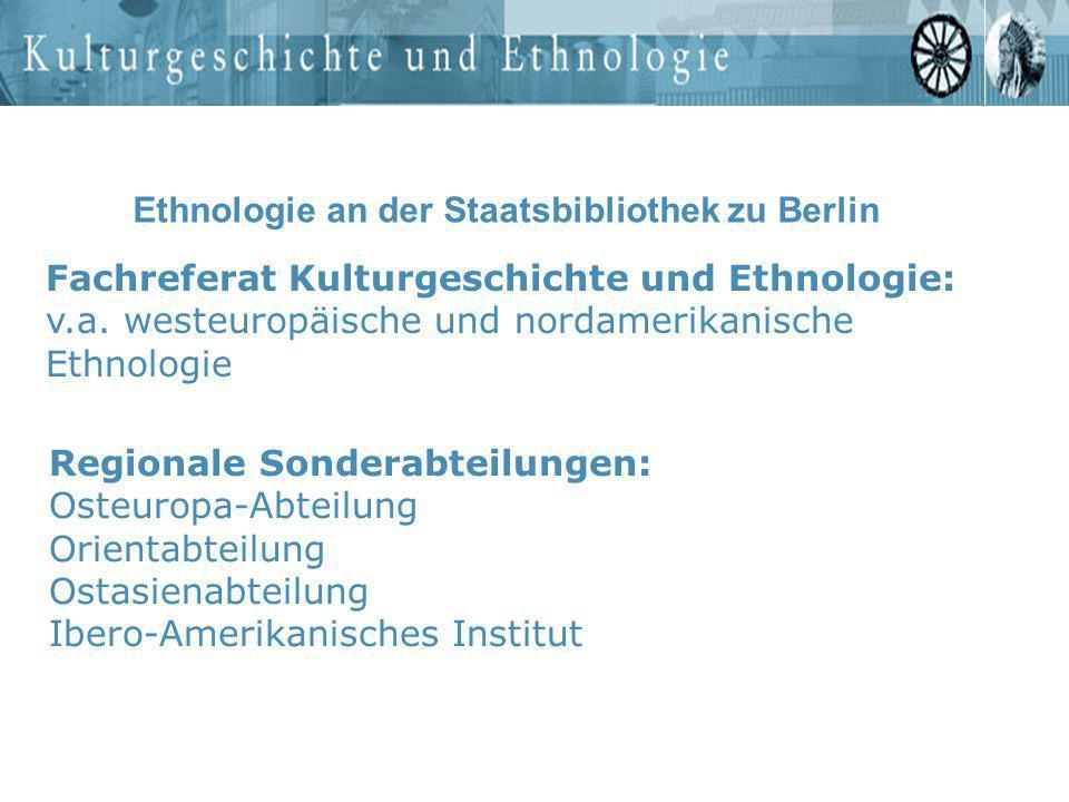Ethnologie an der Staatsbibliothek zu Berlin Fachreferat Kulturgeschichte und Ethnologie: v.a. westeuropäische und nordamerikanische Ethnologie Region