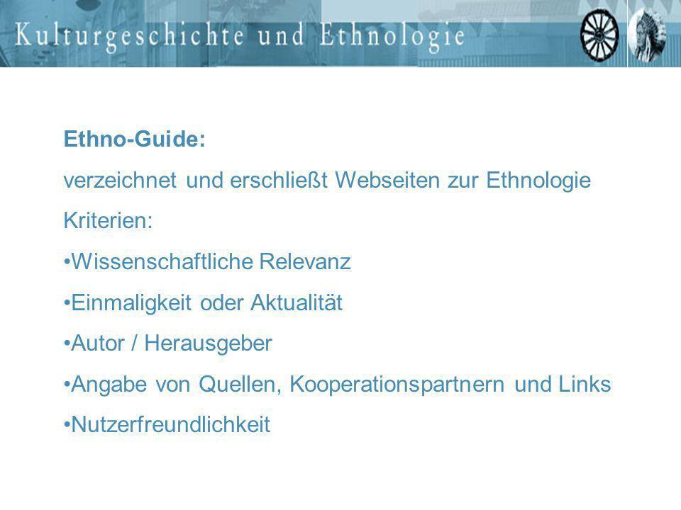 Ethno-Guide: verzeichnet und erschließt Webseiten zur Ethnologie Kriterien: Wissenschaftliche Relevanz Einmaligkeit oder Aktualität Autor / Herausgebe