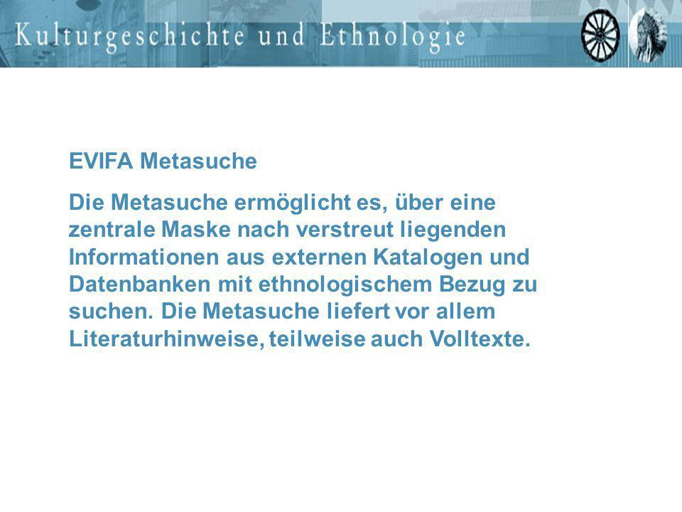 EVIFA Metasuche Die Metasuche ermöglicht es, über eine zentrale Maske nach verstreut liegenden Informationen aus externen Katalogen und Datenbanken mi