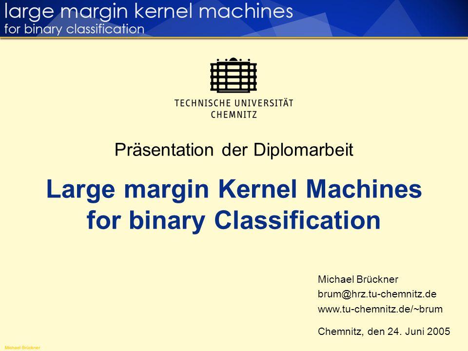 Präsentation der Diplomarbeit Large margin Kernel Machines for binary Classification Michael Brückner brum@hrz.tu-chemnitz.de www.tu-chemnitz.de/~brum