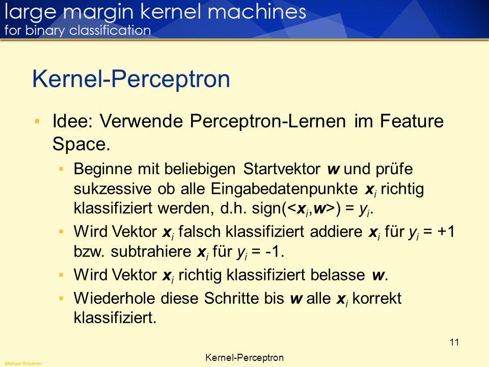11 Idee: Verwende Perceptron-Lernen im Feature Space. Beginne mit beliebigen Startvektor w und prüfe sukzessive ob alle Eingabedatenpunkte x i richtig