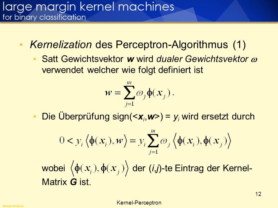12 Kernel-Perceptron Kernelization des Perceptron-Algorithmus (1) Satt Gewichtsvektor w wird dualer Gewichtsvektor verwendet welcher wie folgt definie