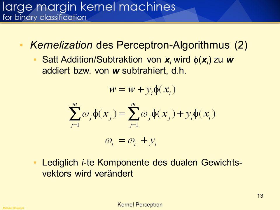 13 Kernel-Perceptron Kernelization des Perceptron-Algorithmus (2) Satt Addition/Subtraktion von x i wird (x i ) zu w addiert bzw. von w subtrahiert, d