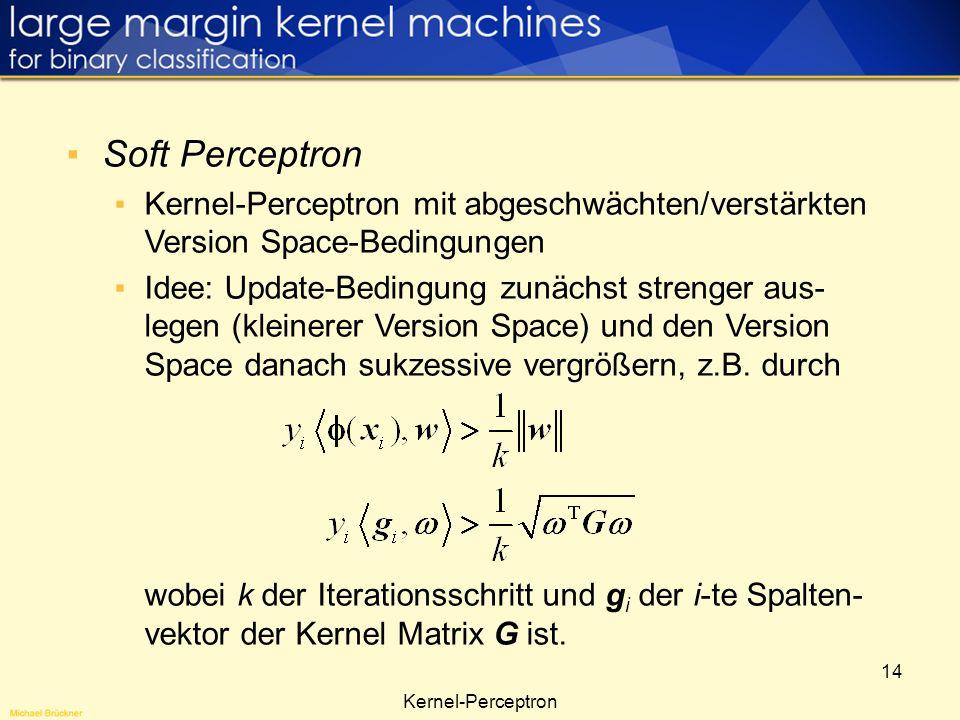 14 Soft Perceptron Kernel-Perceptron mit abgeschwächten/verstärkten Version Space-Bedingungen Idee: Update-Bedingung zunächst strenger aus- legen (kle