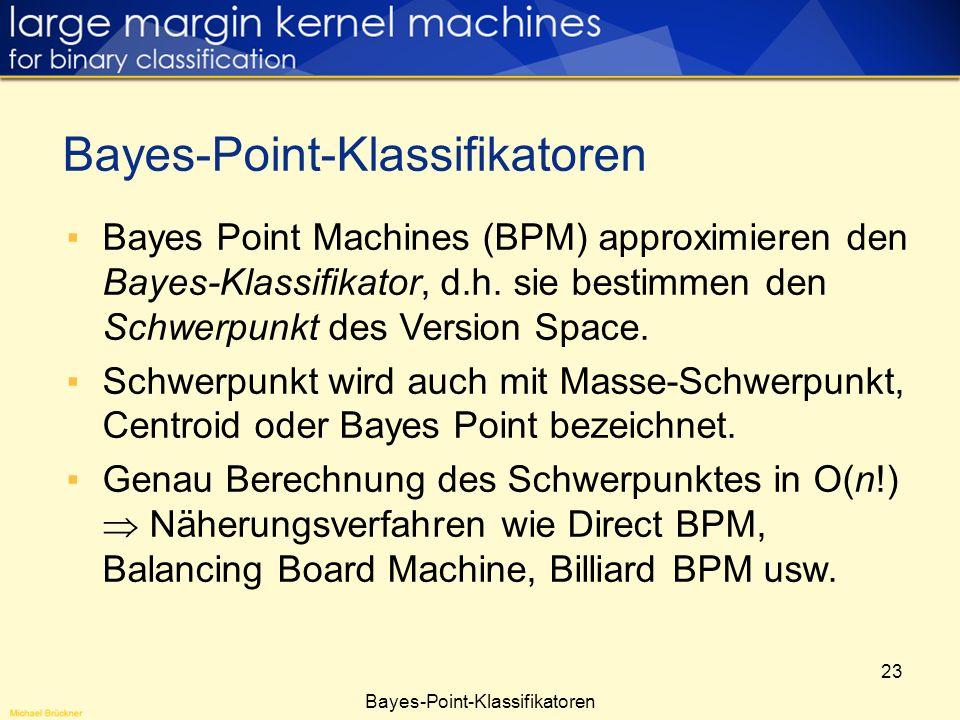 23 Bayes Point Machines (BPM) approximieren den Bayes-Klassifikator, d.h. sie bestimmen den Schwerpunkt des Version Space. Schwerpunkt wird auch mit M