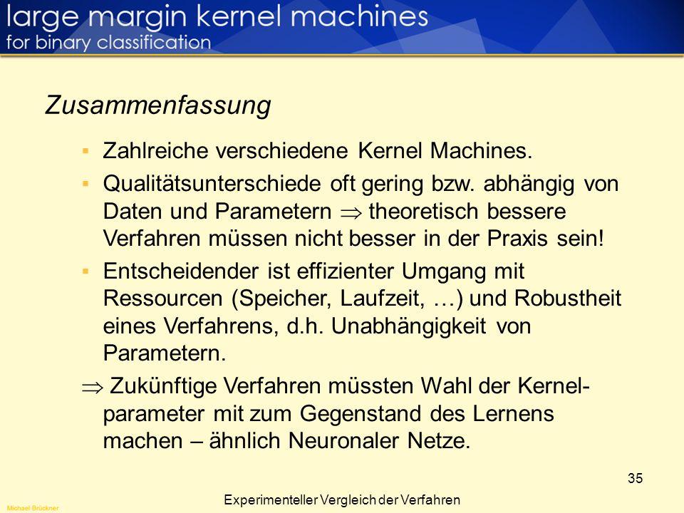 35 Zahlreiche verschiedene Kernel Machines. Qualitätsunterschiede oft gering bzw. abhängig von Daten und Parametern theoretisch bessere Verfahren müss