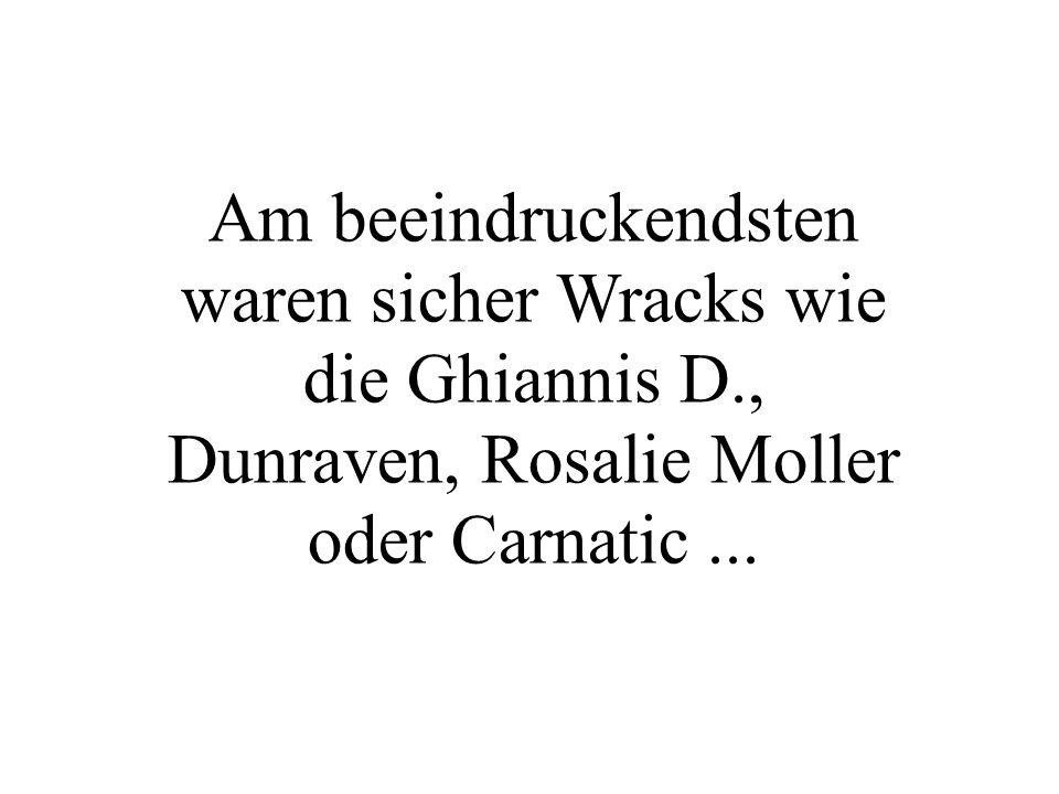Am beeindruckendsten waren sicher Wracks wie die Ghiannis D., Dunraven, Rosalie Moller oder Carnatic...