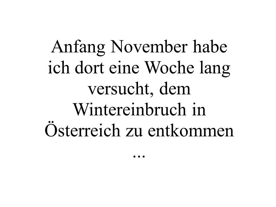 Anfang November habe ich dort eine Woche lang versucht, dem Wintereinbruch in Österreich zu entkommen...