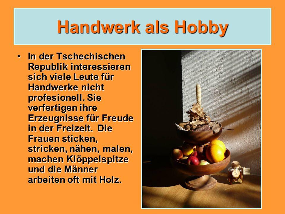 Handwerk als Hobby In der Tschechischen Republik interessieren sich viele Leute für Handwerke nicht profesionell. Sie verfertigen ihre Erzeugnisse für