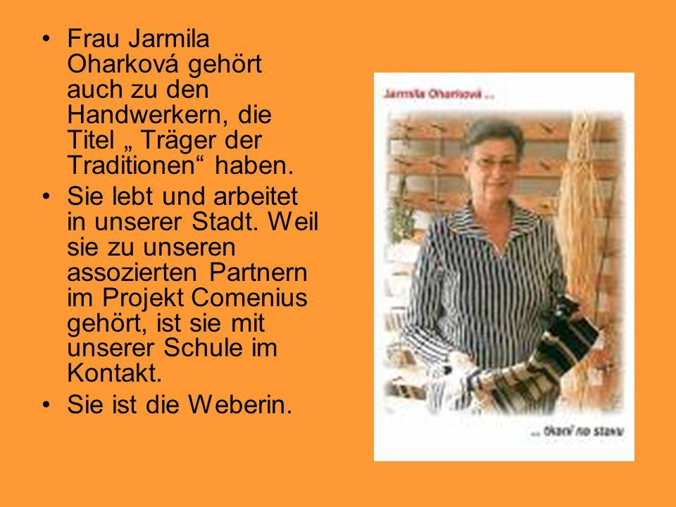 Frau Jarmila Oharková gehört auch zu den Handwerkern, die Titel Träger der Traditionen haben. Sie lebt und arbeitet in unserer Stadt. Weil sie zu unse