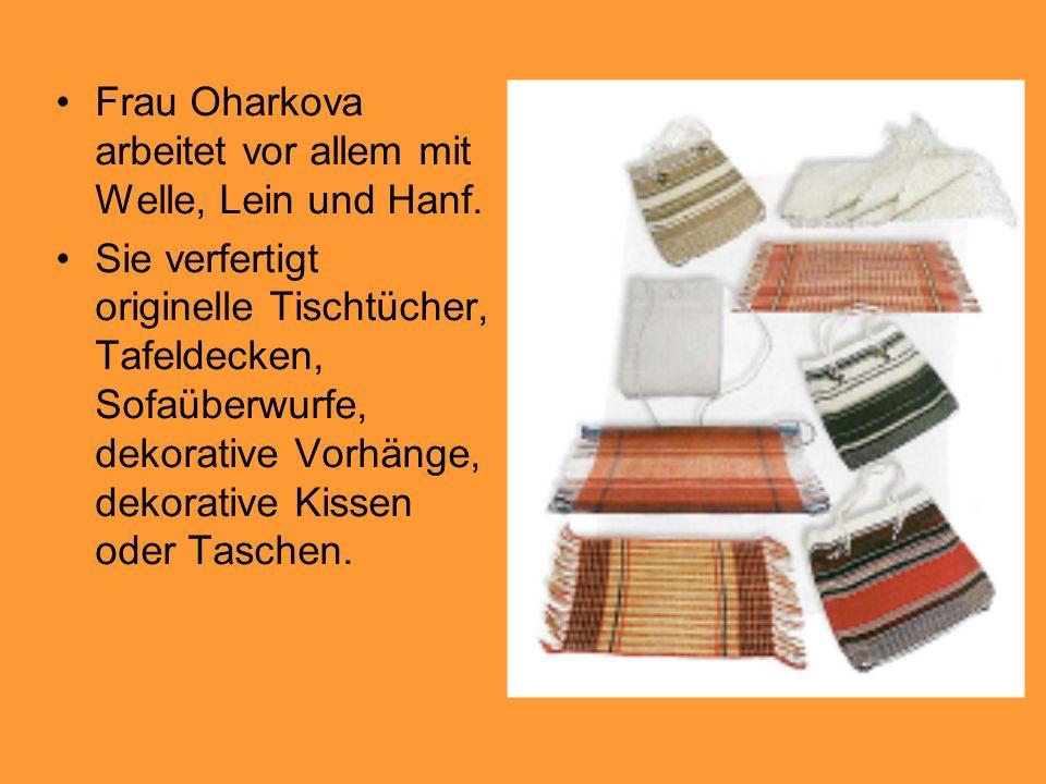 Frau Oharkova arbeitet vor allem mit Welle, Lein und Hanf. Sie verfertigt originelle Tischtücher, Tafeldecken, Sofaüberwurfe, dekorative Vorhänge, dek