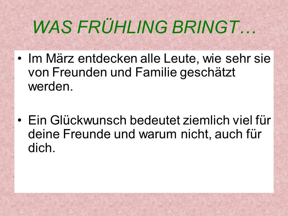 WAS FRÜHLING BRINGT… Im März entdecken alle Leute, wie sehr sie von Freunden und Familie geschätzt werden. Ein Glückwunsch bedeutet ziemlich viel für