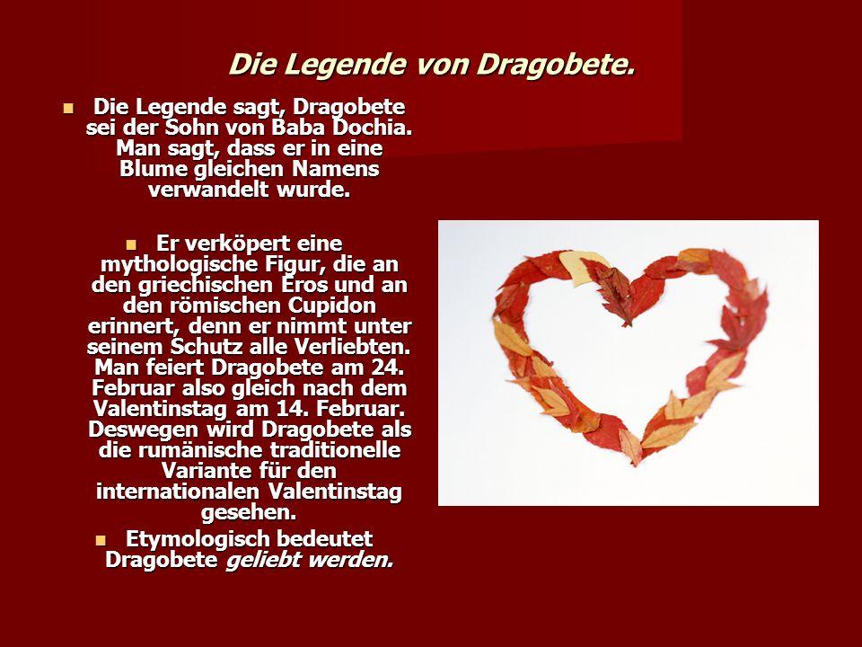Die Legende von Dragobete. Die Legende sagt, Dragobete sei der Sohn von Baba Dochia. Man sagt, dass er in eine Blume gleichen Namens verwandelt wurde.