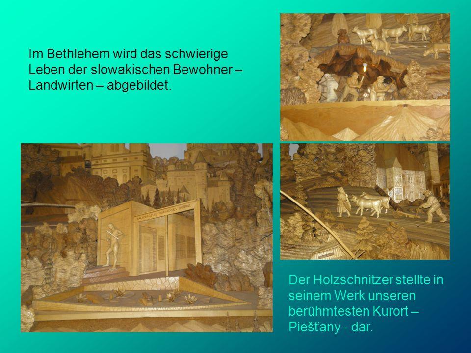 Der Holzschnitzer stellte in seinem Werk unseren berühmtesten Kurort – Piešťany - dar. Im Bethlehem wird das schwierige Leben der slowakischen Bewohne