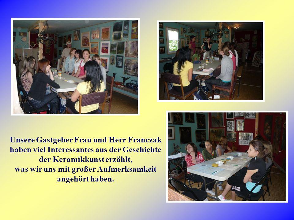 Unsere Gastgeber Frau und Herr Franczak haben viel Interessantes aus der Geschichte der Keramikkunst erzählt, was wir uns mit großer Aufmerksamkeit angehört haben.