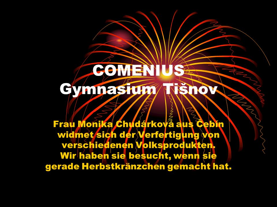 COMENIUS Gymnasium Tišnov Frau Monika Chudárková aus Čebín widmet sich der Verfertigung von verschiedenen Volksprodukten.
