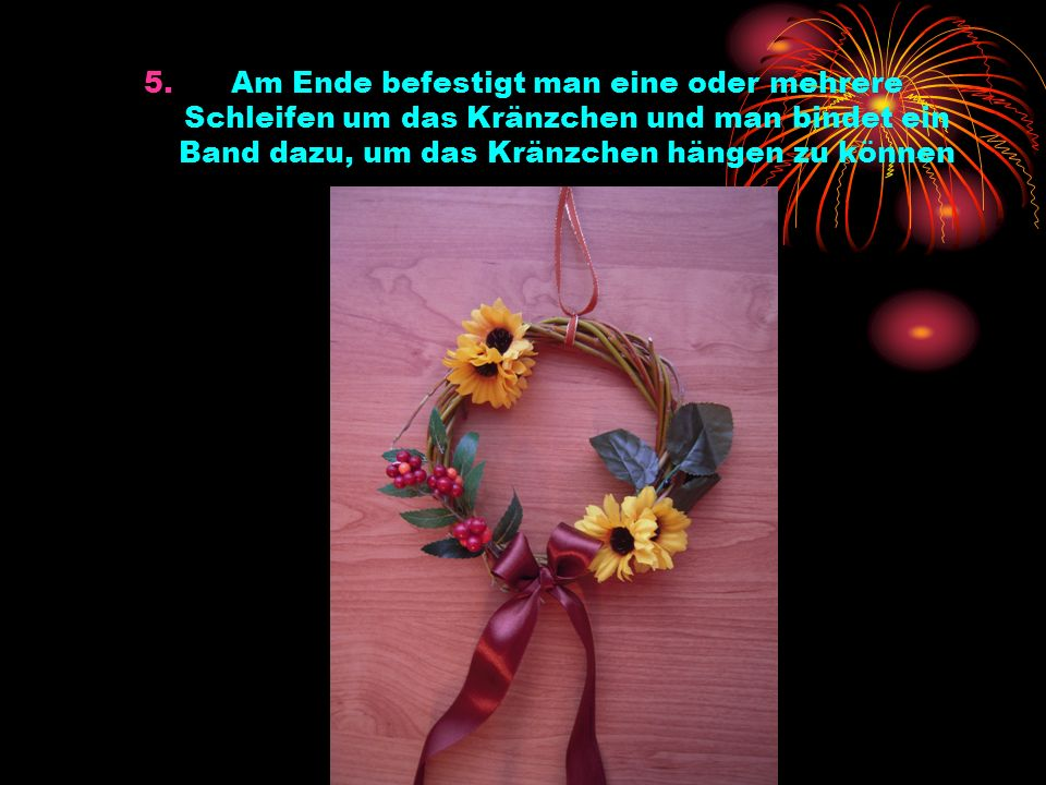 5.Am Ende befestigt man eine oder mehrere Schleifen um das Kränzchen und man bindet ein Band dazu, um das Kränzchen hängen zu können