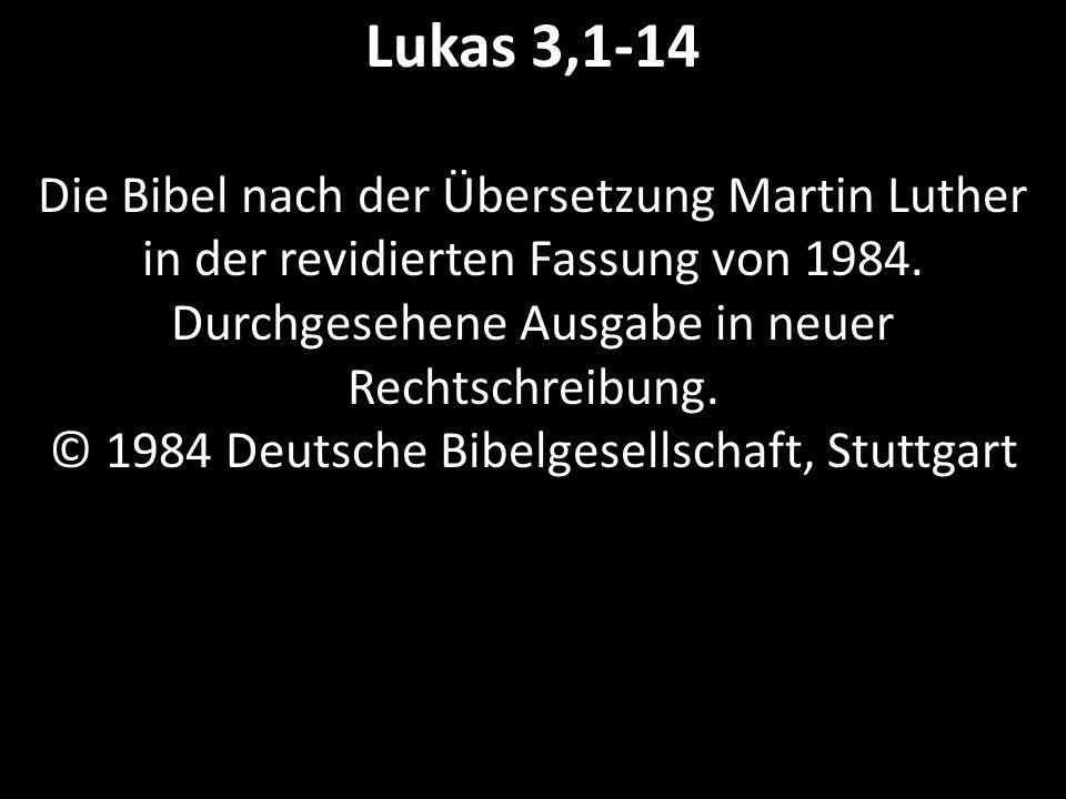 Lukas 3,1-14 Die Bibel nach der Übersetzung Martin Luther in der revidierten Fassung von 1984. Durchgesehene Ausgabe in neuer Rechtschreibung. © 1984