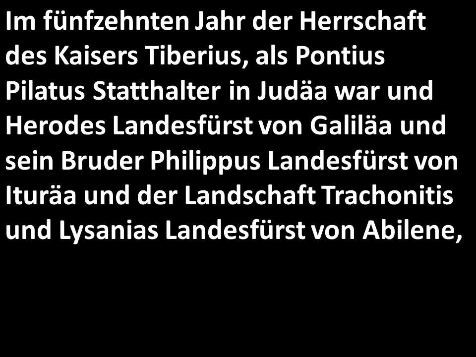 Im fünfzehnten Jahr der Herrschaft des Kaisers Tiberius, als Pontius Pilatus Statthalter in Judäa war und Herodes Landesfürst von Galiläa und sein Bru