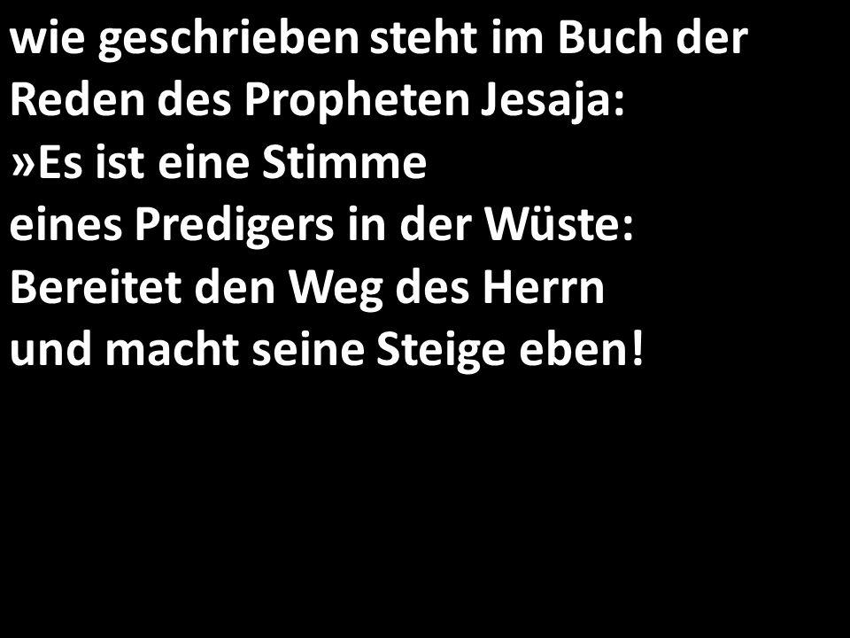 wie geschrieben steht im Buch der Reden des Propheten Jesaja: »Es ist eine Stimme eines Predigers in der Wüste: Bereitet den Weg des Herrn und macht s