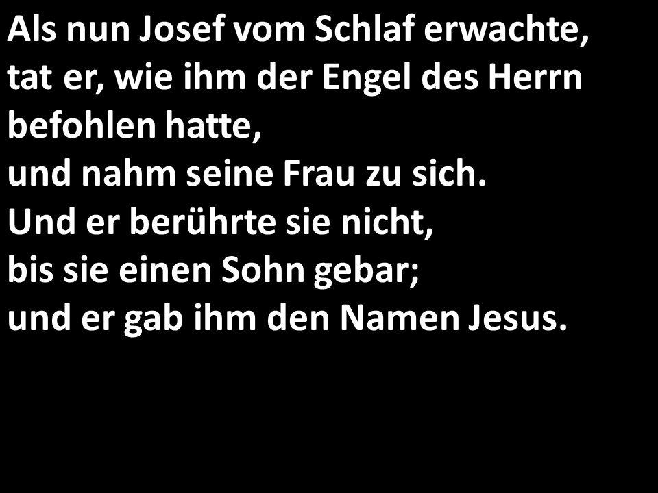Als nun Josef vom Schlaf erwachte, tat er, wie ihm der Engel des Herrn befohlen hatte, und nahm seine Frau zu sich.