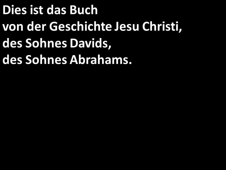 Dies ist das Buch von der Geschichte Jesu Christi, des Sohnes Davids, des Sohnes Abrahams.