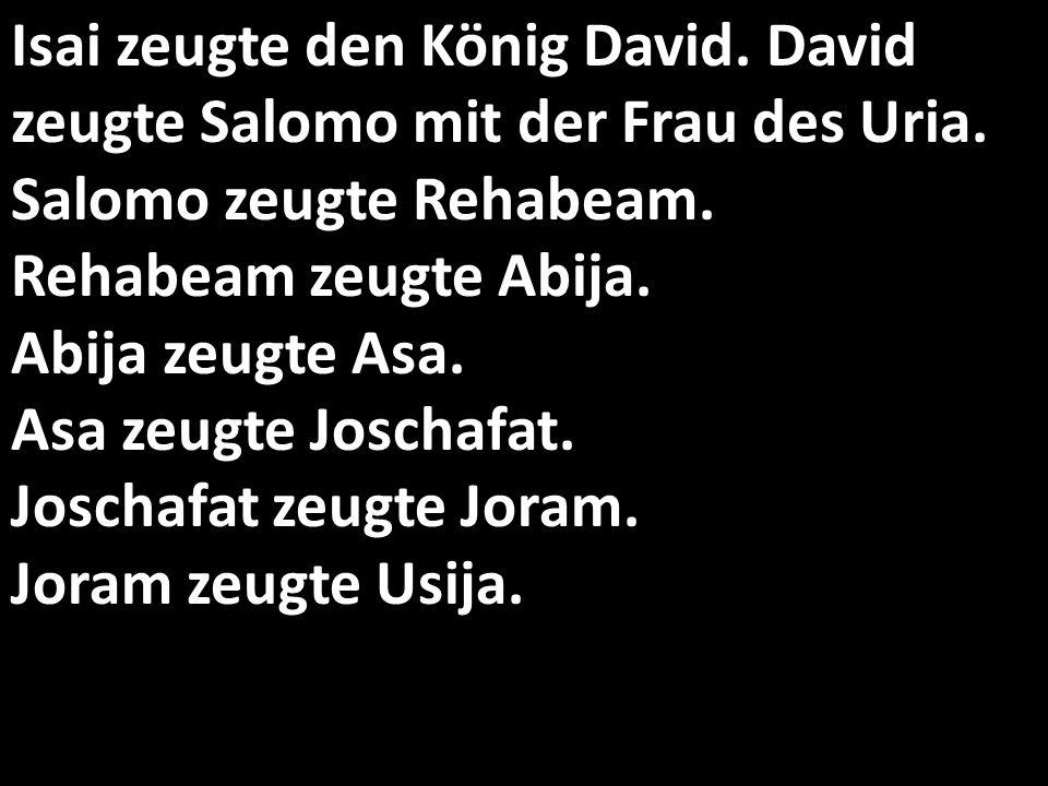 Isai zeugte den König David. David zeugte Salomo mit der Frau des Uria.