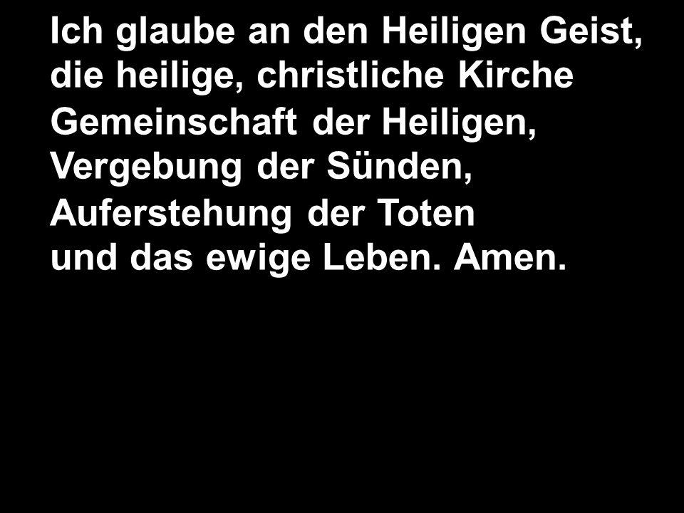 Ich glaube an den Heiligen Geist, die heilige, christliche Kirche Gemeinschaft der Heiligen, Vergebung der Sünden, Auferstehung der Toten und das ewige Leben.