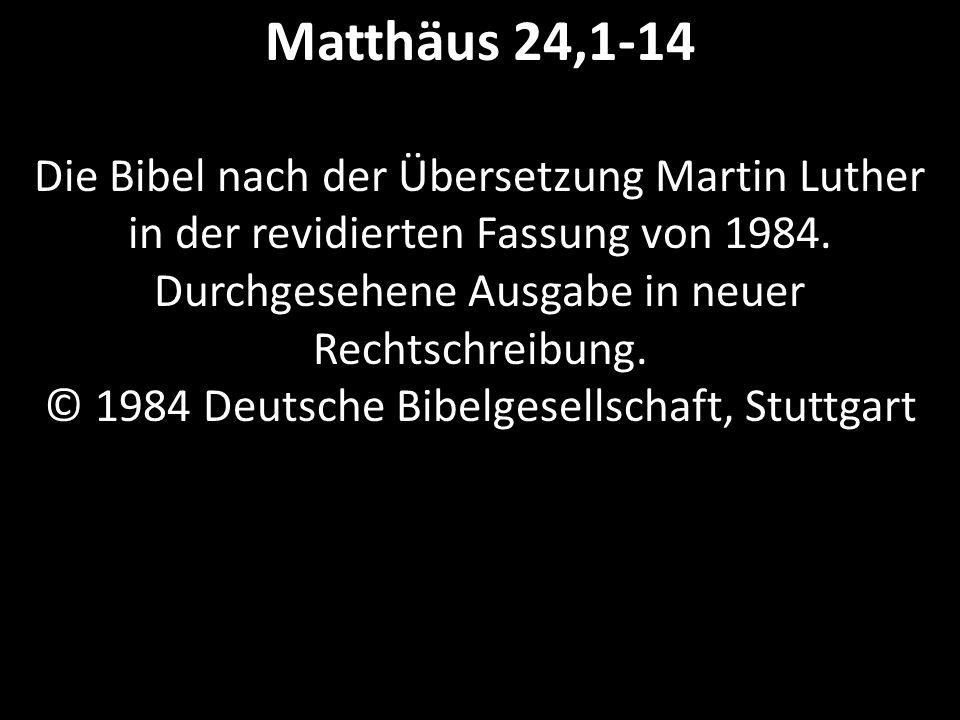 Matthäus 24,1-14 Die Bibel nach der Übersetzung Martin Luther in der revidierten Fassung von 1984. Durchgesehene Ausgabe in neuer Rechtschreibung. © 1