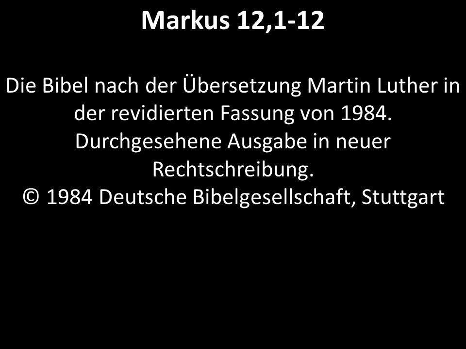 Markus 12,1-12 Die Bibel nach der Übersetzung Martin Luther in der revidierten Fassung von 1984. Durchgesehene Ausgabe in neuer Rechtschreibung. © 198