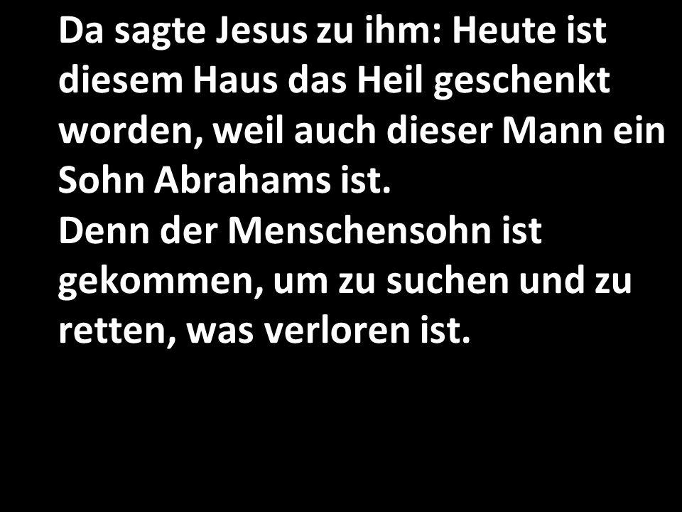 Da sagte Jesus zu ihm: Heute ist diesem Haus das Heil geschenkt worden, weil auch dieser Mann ein Sohn Abrahams ist.