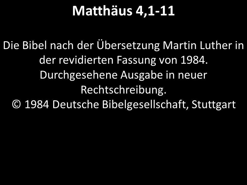Matthäus 4,1-11 Die Bibel nach der Übersetzung Martin Luther in der revidierten Fassung von 1984. Durchgesehene Ausgabe in neuer Rechtschreibung. © 19
