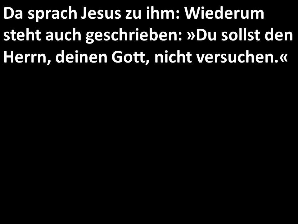 Da sprach Jesus zu ihm: Wiederum steht auch geschrieben: »Du sollst den Herrn, deinen Gott, nicht versuchen.«