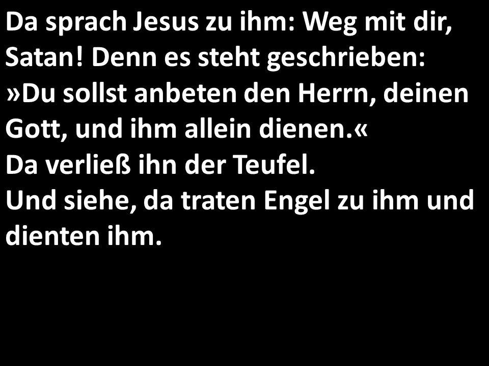 Da sprach Jesus zu ihm: Weg mit dir, Satan! Denn es steht geschrieben: »Du sollst anbeten den Herrn, deinen Gott, und ihm allein dienen.« Da verließ i