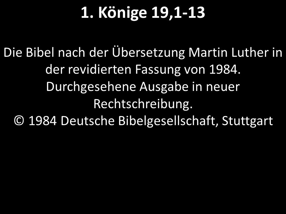 1. Könige 19,1-13 Die Bibel nach der Übersetzung Martin Luther in der revidierten Fassung von 1984. Durchgesehene Ausgabe in neuer Rechtschreibung. ©