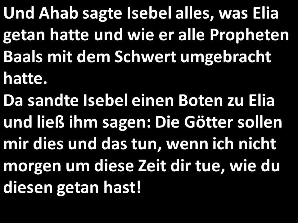 Und Ahab sagte Isebel alles, was Elia getan hatte und wie er alle Propheten Baals mit dem Schwert umgebracht hatte. Da sandte Isebel einen Boten zu El