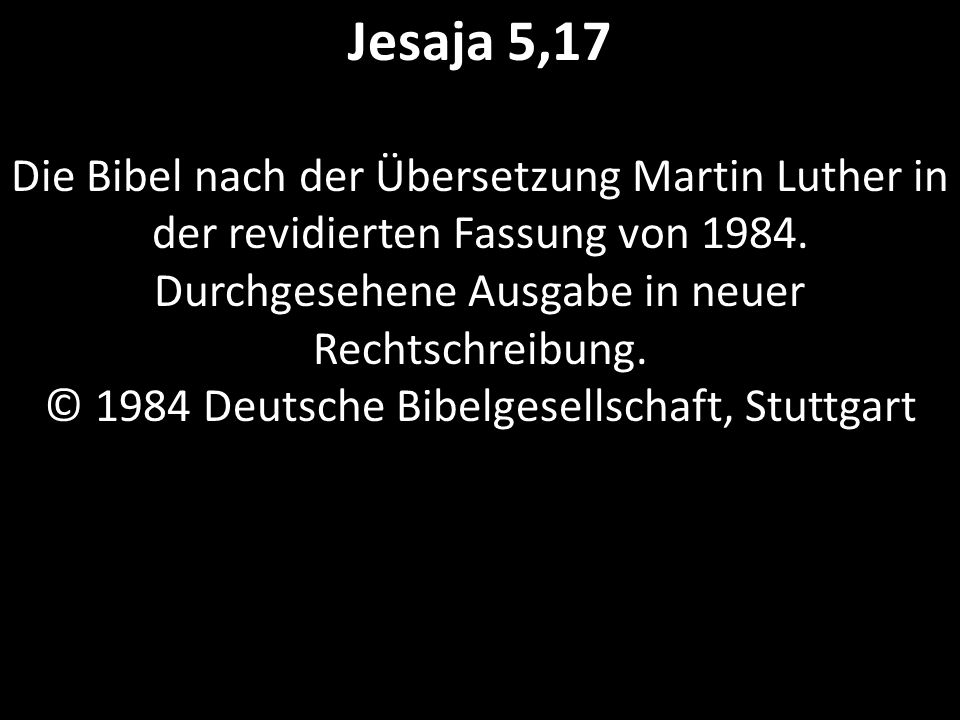 Jesaja 5,17 Die Bibel nach der Übersetzung Martin Luther in der revidierten Fassung von 1984. Durchgesehene Ausgabe in neuer Rechtschreibung. © 1984 D
