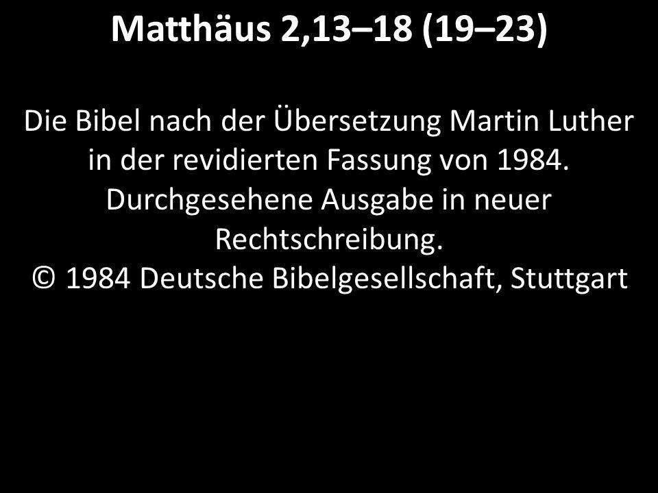 Matthäus 2,13–18 (19–23) Die Bibel nach der Übersetzung Martin Luther in der revidierten Fassung von 1984.