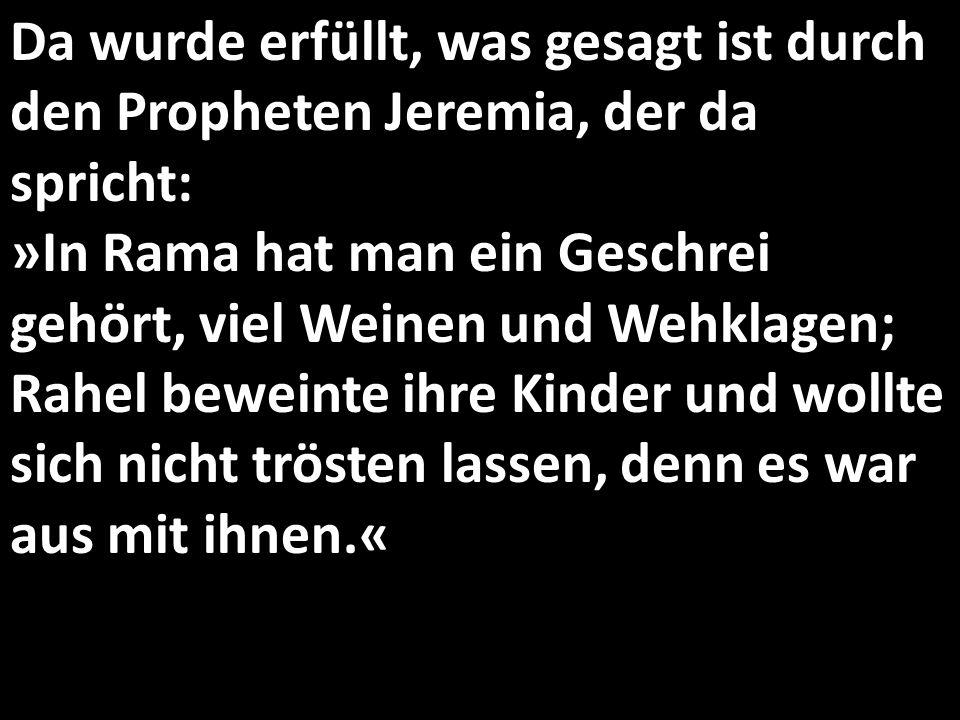 Da wurde erfüllt, was gesagt ist durch den Propheten Jeremia, der da spricht: »In Rama hat man ein Geschrei gehört, viel Weinen und Wehklagen; Rahel beweinte ihre Kinder und wollte sich nicht trösten lassen, denn es war aus mit ihnen.«