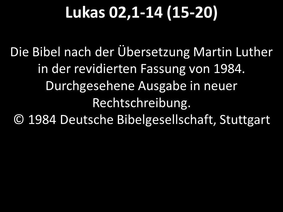 Lukas 02,1-14 (15-20) Die Bibel nach der Übersetzung Martin Luther in der revidierten Fassung von 1984. Durchgesehene Ausgabe in neuer Rechtschreibung