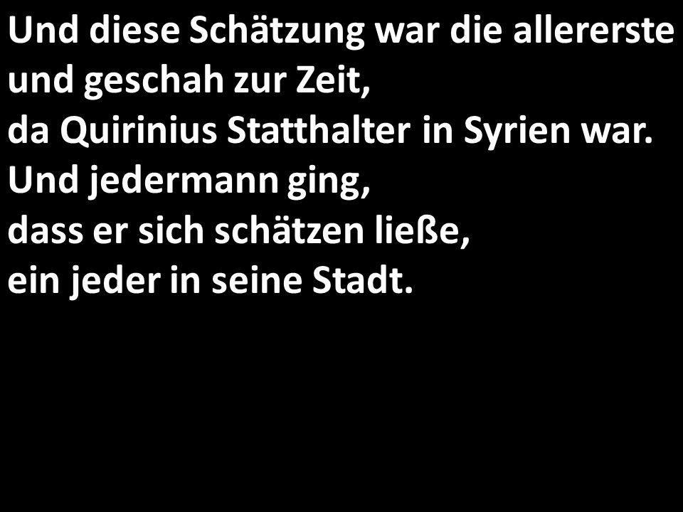 Und diese Schätzung war die allererste und geschah zur Zeit, da Quirinius Statthalter in Syrien war. Und jedermann ging, dass er sich schätzen ließe,