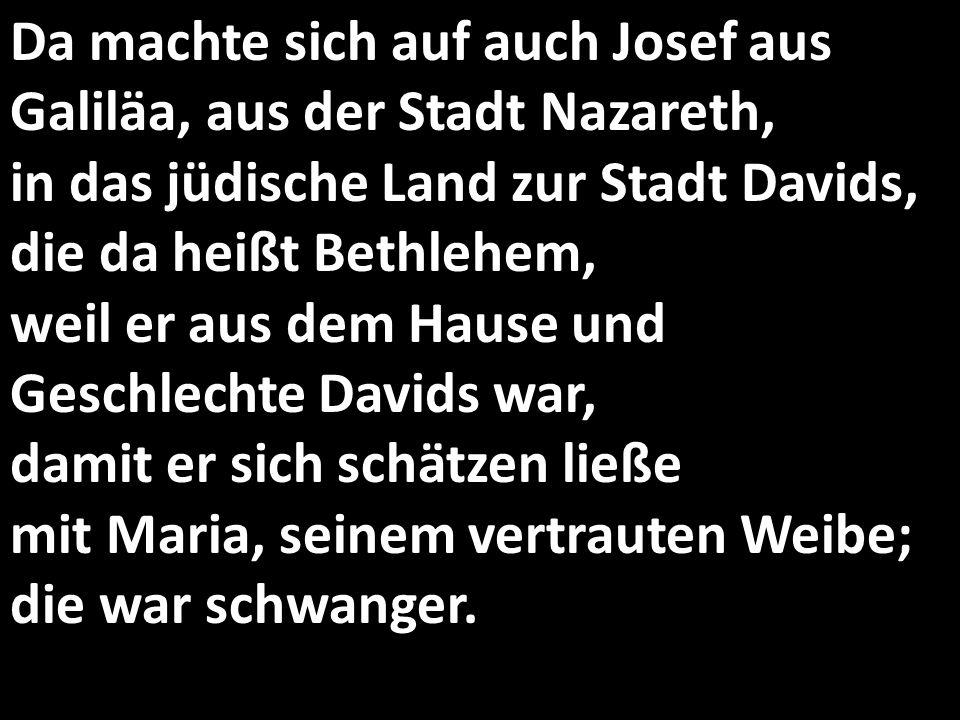 Da machte sich auf auch Josef aus Galiläa, aus der Stadt Nazareth, in das jüdische Land zur Stadt Davids, die da heißt Bethlehem, weil er aus dem Haus