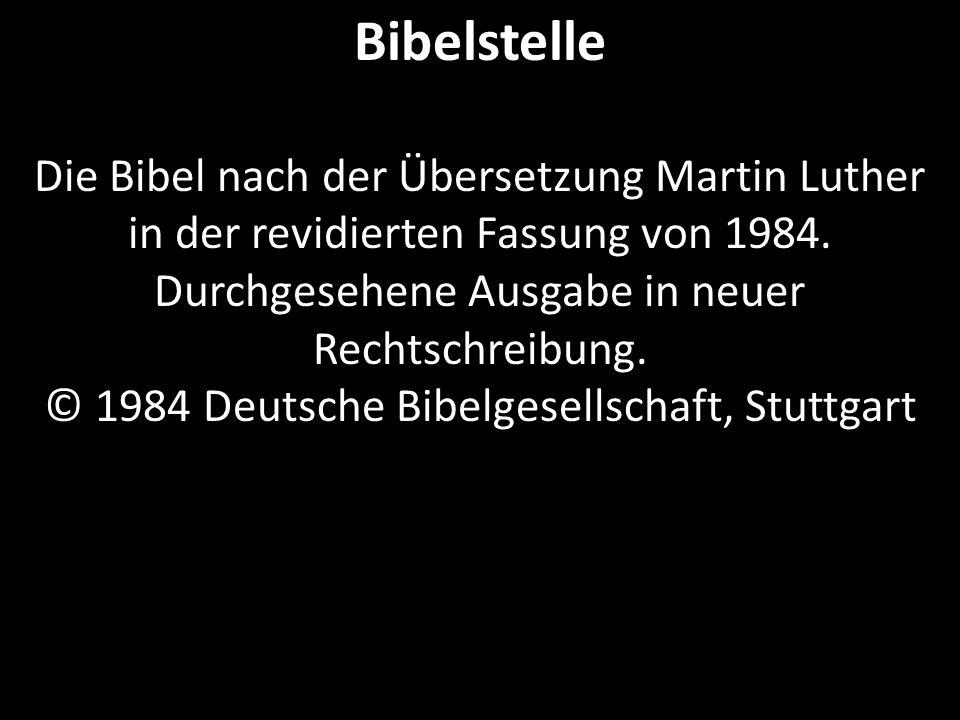 Bibelstelle Die Bibel nach der Übersetzung Martin Luther in der revidierten Fassung von 1984. Durchgesehene Ausgabe in neuer Rechtschreibung. © 1984 D