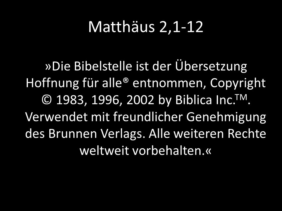 Matthäus 2,1-12 »Die Bibelstelle ist der Übersetzung Hoffnung für alle® entnommen, Copyright © 1983, 1996, 2002 by Biblica Inc. TM. Verwendet mit freu