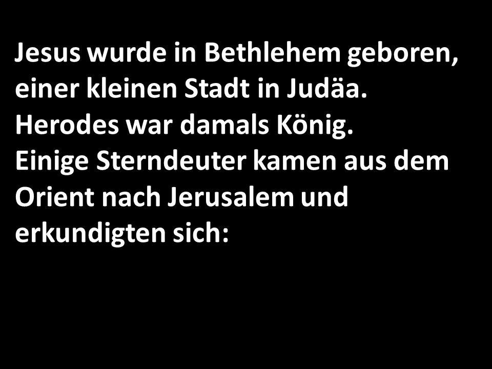 Jesus wurde in Bethlehem geboren, einer kleinen Stadt in Judäa. Herodes war damals König. Einige Sterndeuter kamen aus dem Orient nach Jerusalem und e