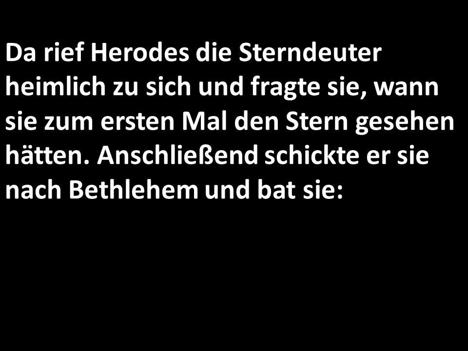 Da rief Herodes die Sterndeuter heimlich zu sich und fragte sie, wann sie zum ersten Mal den Stern gesehen hätten. Anschließend schickte er sie nach B