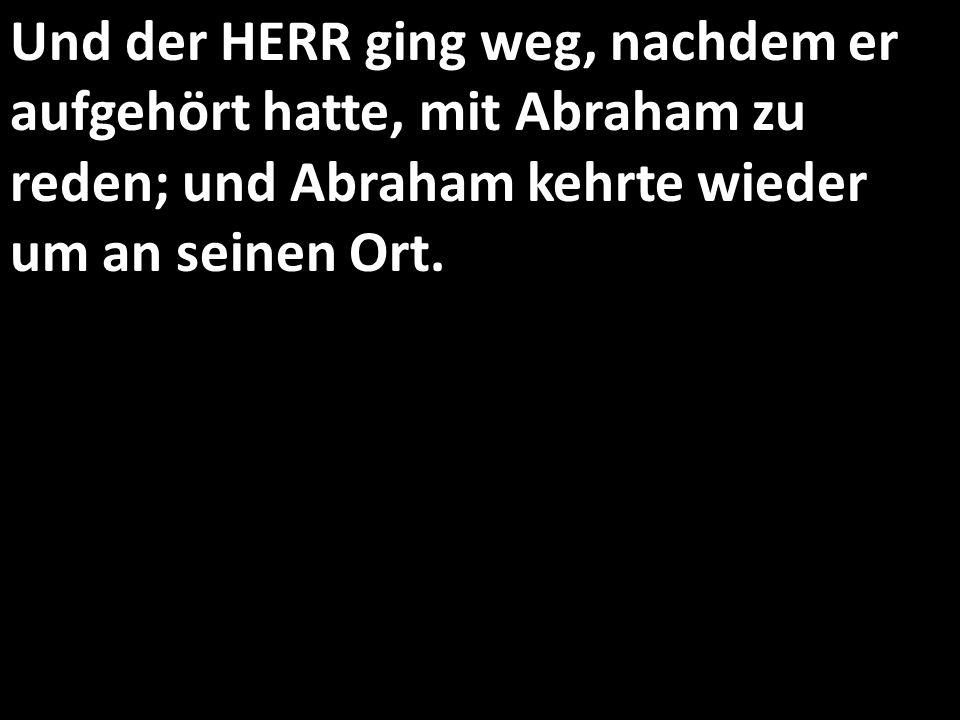 Und der HERR ging weg, nachdem er aufgehört hatte, mit Abraham zu reden; und Abraham kehrte wieder um an seinen Ort.