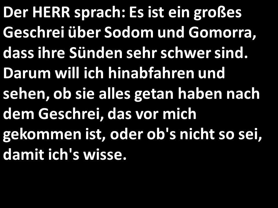 Der HERR sprach: Es ist ein großes Geschrei über Sodom und Gomorra, dass ihre Sünden sehr schwer sind.