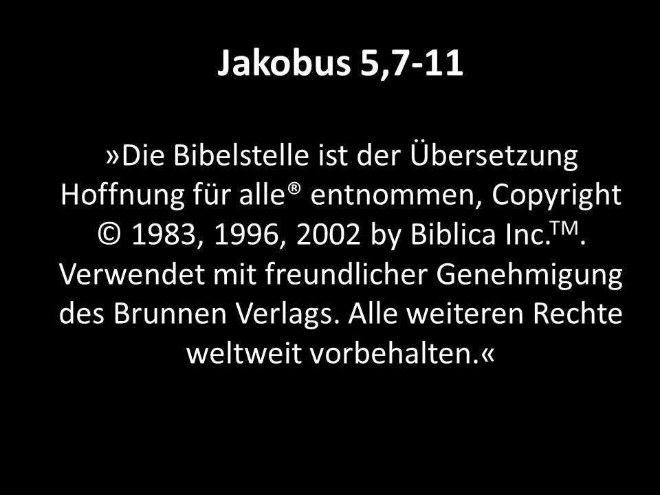 Jakobus 5,7-11 »Die Bibelstelle ist der Übersetzung Hoffnung für alle® entnommen, Copyright © 1983, 1996, 2002 by Biblica Inc. TM. Verwendet mit freun
